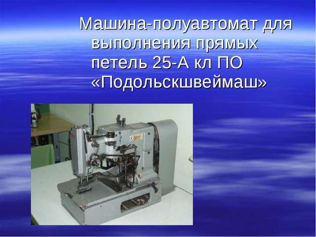 Машина-полуавтомат для выполнения прямых петель 25-А кл ПО «Подольскшвеймаш»