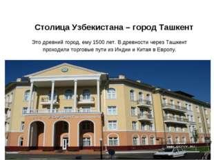 Столица Узбекистана – город Ташкент Содержание Это древний город, ему 1500 ле