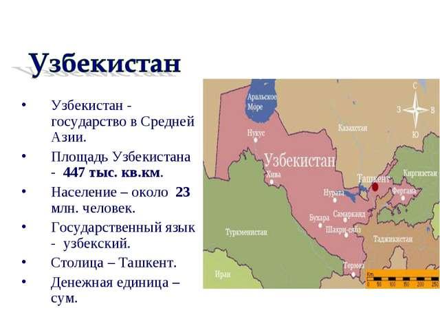 Узбекистан - государство в Средней Азии. Площадь Узбекистана - 447 тыс. кв.км...
