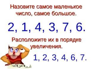 Назовите самое маленькое число, самое большое. 2, 1, 4, 3, 7, 6. Расположите