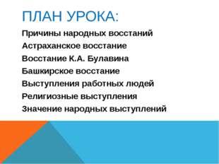 ПЛАН УРОКА: Причины народных восстаний Астраханское восстание Восстание К.А.