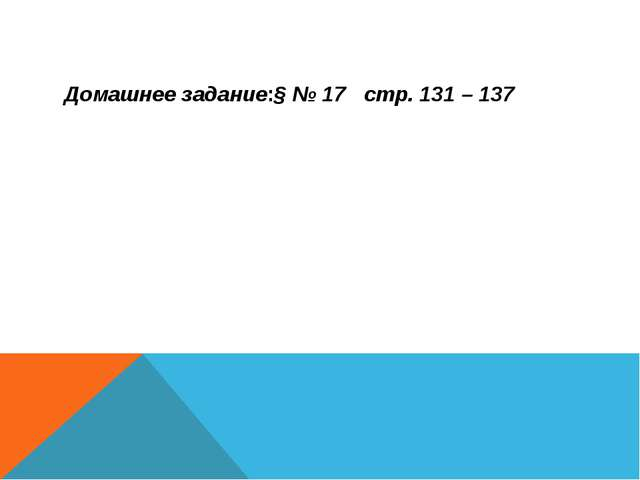 Домашнее задание:§ № 17 стр. 131 – 137
