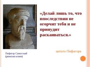 Пифагор Самосский (римская копия) «Делай лишь то, что впоследствии не огорчит