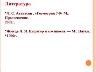 Литература: Л. С. Атанасян , «Геометрия 7-9» М,: Просвещение, 2009г. Жмудь Л.