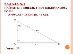 ЗАДАЧА №1 НАЙДИТЕ ПЛОЩАДЬ ТРЕУГОЛЬНИКА АВС, ЕСЛИ ∠ А=60°, АВ = 18 СМ, ВС = 6