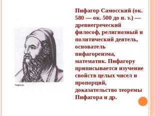 Пифагор Самосский (ок. 580 — ок. 500 до н. э.) — древнегреческий философ, рел