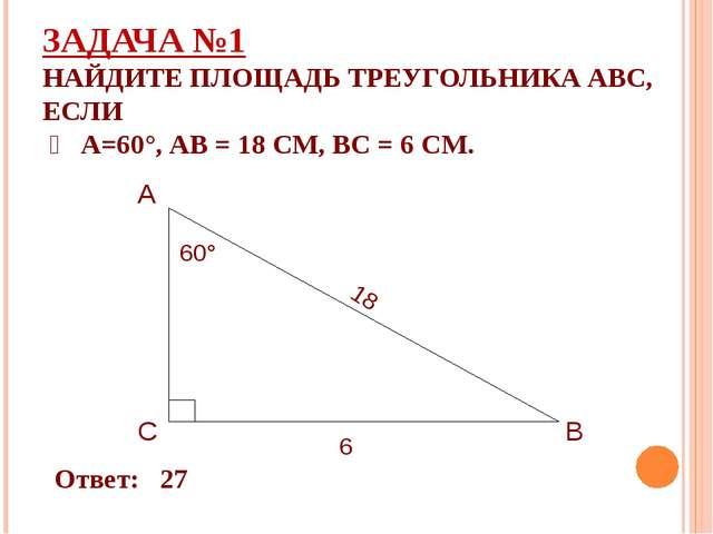 ЗАДАЧА №1 НАЙДИТЕ ПЛОЩАДЬ ТРЕУГОЛЬНИКА АВС, ЕСЛИ ∠ А=60°, АВ = 18 СМ, ВС = 6...