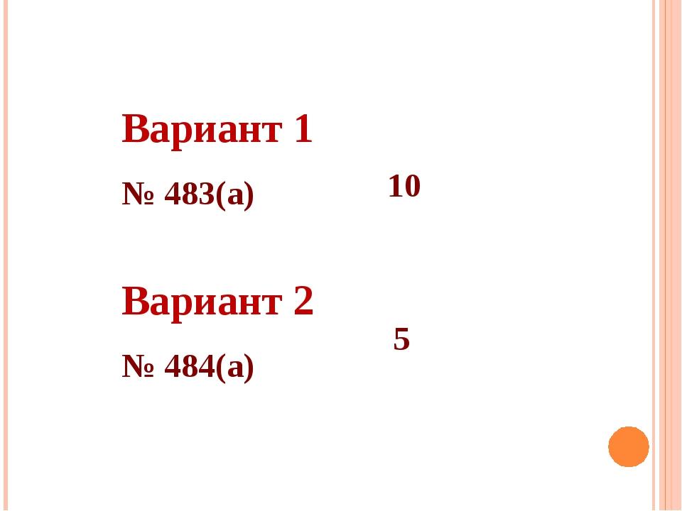 Вариант 1 № 483(а) Вариант 2 № 484(а) 10 5