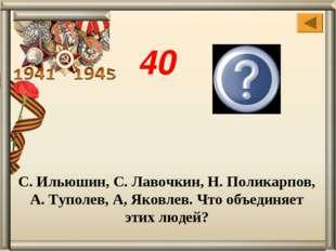 С. Ильюшин, С. Лавочкин, Н. Поликарпов, А. Туполев, А, Яковлев. Что объединяе