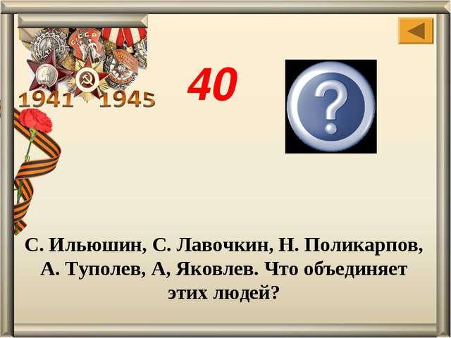 С. Ильюшин, С. Лавочкин, Н. Поликарпов, А. Туполев, А, Яковлев. Что объединяе...