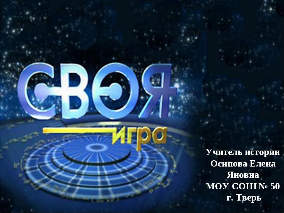 Учитель истории Осипова Елена Яновна МОУ СОШ № 50 г. Тверь