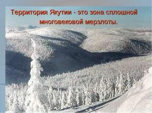 Территория Якутии - это зона сплошной многовековой мерзлоты. Территория Якути