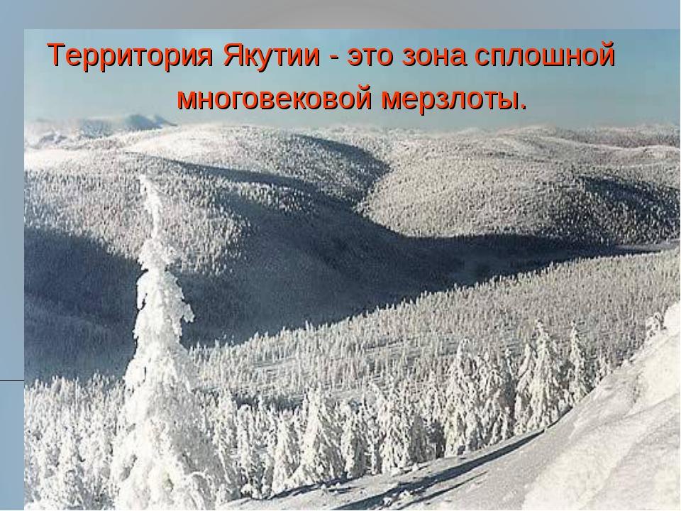 Территория Якутии - это зона сплошной многовековой мерзлоты. Территория Якути...