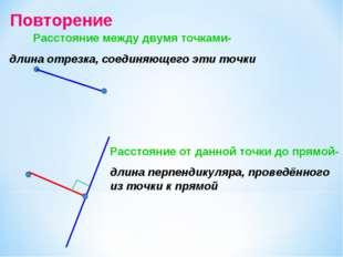 Повторение Расстояние между двумя точками- длина отрезка, соединяющего эти то