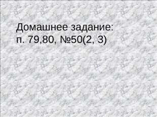 Домашнее задание: п. 79,80, №50(2, 3)