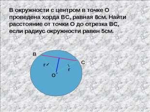 В окружности с центром в точке О проведена хорда ВС, равная 8см. Найти рассто