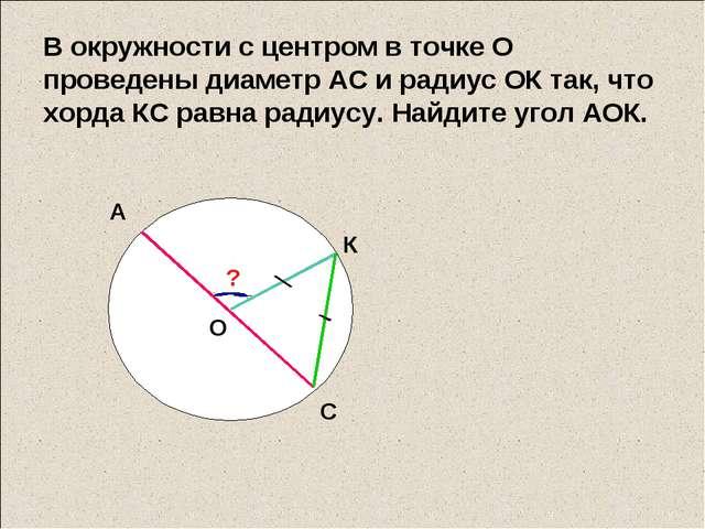 В окружности с центром в точке О проведены диаметр АС и радиус ОК так, что хо...