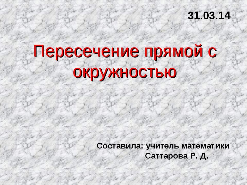 Пересечение прямой с окружностью 31.03.14 Составила: учитель математики Сатта...
