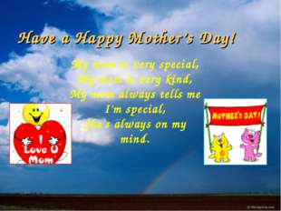 Have a Happy Mother's Day! My mom is very special, My mom is very kind, My mo