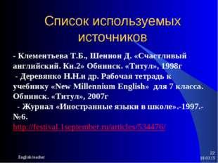 Список используемых источников * English teacher * - Клементьева Т.Б., Шеннон