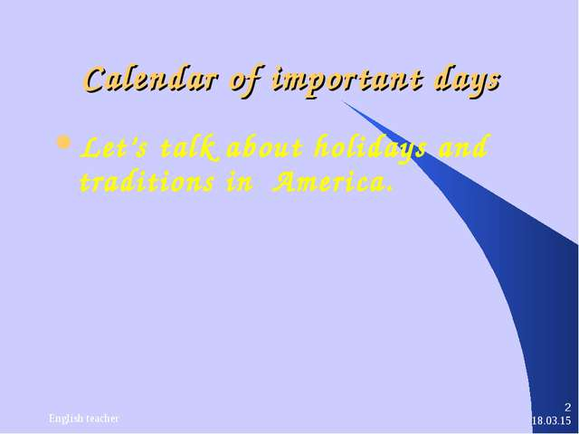 * English teacher * Calendar of important days Let's talk about holidays and...