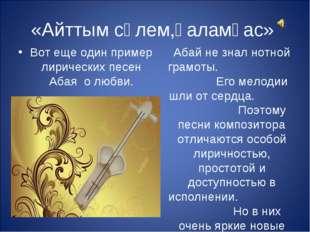 «Айттым сәлем,қаламқас» Абай не знал нотной грамоты. Его мелодии шли от серд