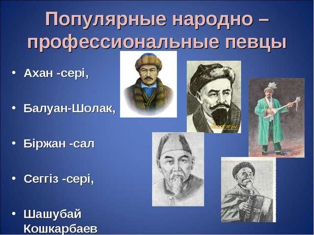 Популярные народно – профессиональные певцы Ахан -сері, Балуан-Шолак, Біржан...