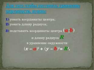 1) узнать координаты центра; 2) узнать длину радиуса; 3) подставить координат