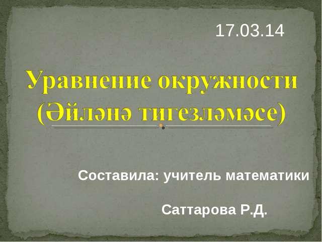 17.03.14 Составила: учитель математики Саттарова Р.Д.