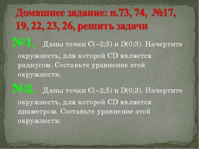 №1. Даны точки С(−2;5) и D(0;3). Начертите окружность, для которой CD являетс...