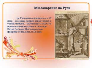 Мыловарение на Руси На Руси мыло появилось в 15 веке – его наши предки заимс
