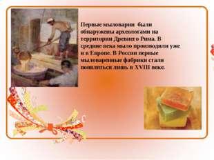 Первые мыловарни были обнаружены археологами на территории Древнего Рима. В с