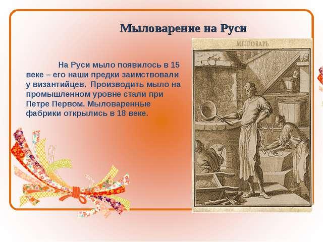 Мыловарение на Руси На Руси мыло появилось в 15 веке – его наши предки заимс...