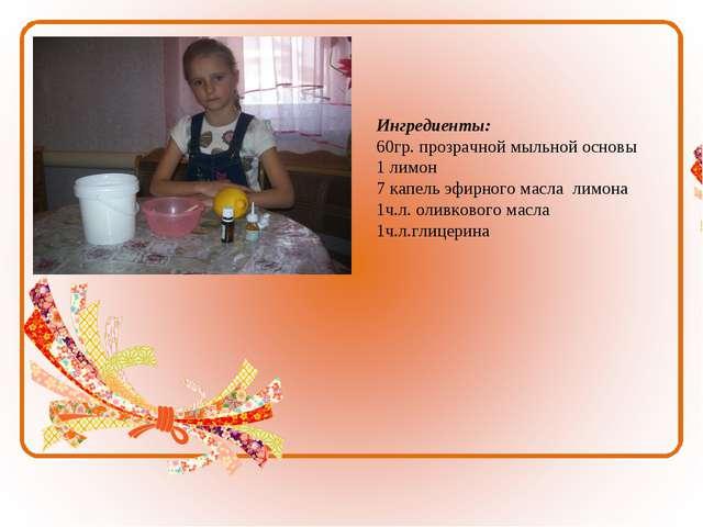 Ингредиенты: 60гр. прозрачной мыльной основы 1 лимон 7 капель эфирного масла...