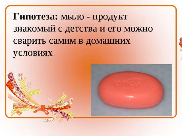 Гипотеза: мыло - продукт знакомый с детства и его можно сварить самим в домаш...