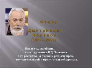 Ф е д о р Д м и т р и е в и ч П о л е н о в (1929 – 2001) Писатель, музейщик