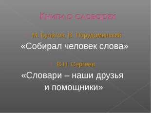 М. Булатов, В. Порудоминский «Собирал человек слова» В.Н. Сергеев «Словари –