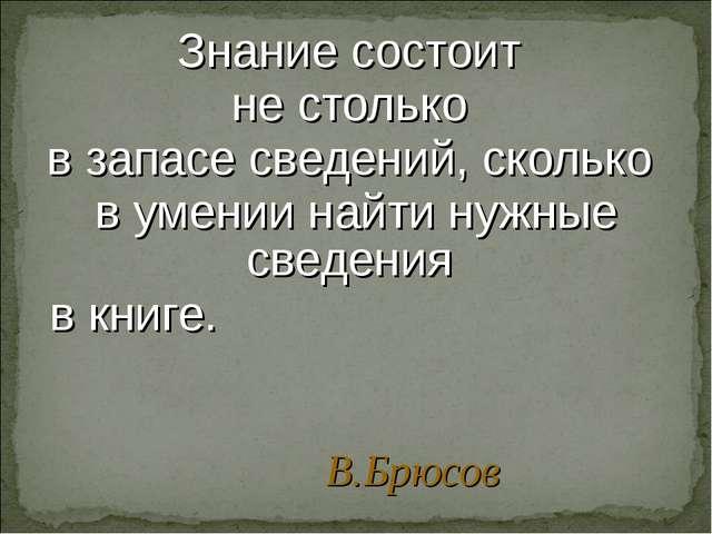 Знание состоит не столько в запасе сведений, сколько в умении найти нужные св...