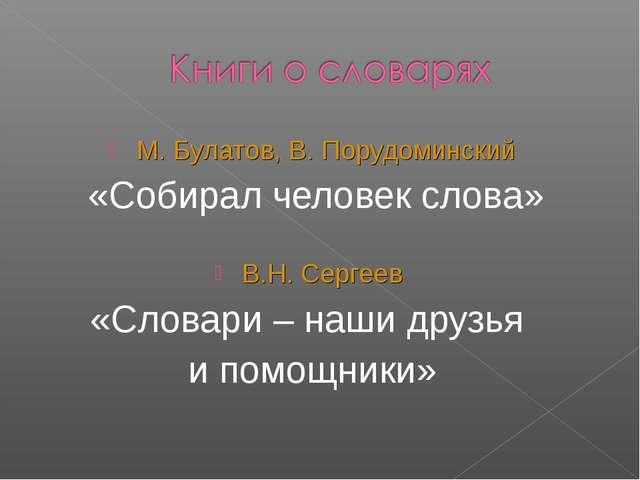 М. Булатов, В. Порудоминский «Собирал человек слова» В.Н. Сергеев «Словари –...