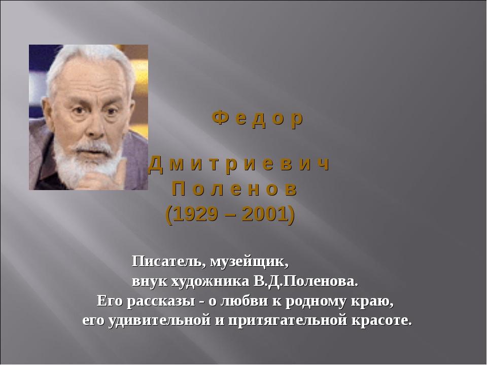 Ф е д о р Д м и т р и е в и ч П о л е н о в (1929 – 2001) Писатель, музейщик...