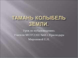 Урок по кубановедению. Учителя МОУСОШ №66 г.Краснодара Мироновой Е.Н.