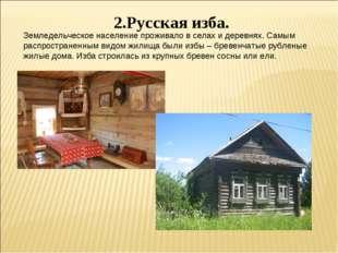 2.Русская изба. Земледельческое население проживало в селах и деревнях. Самым