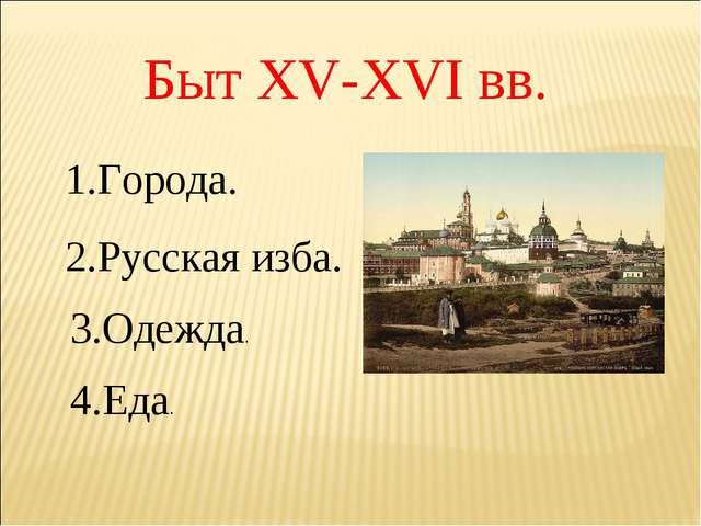 Быт XV-XVI вв. 1.Города. 2.Русская изба. 3.Одежда. 4.Еда.