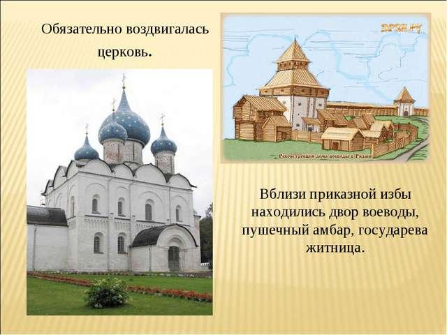 Обязательно воздвигалась церковь. Вблизи приказной избы находились двор воево...