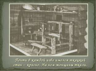 Почти в каждой избе имелся ткацкий стан – красно. На нем женщины ткали.