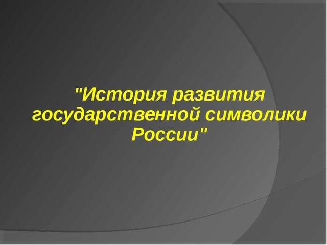 """""""История развития государственной символики России"""""""