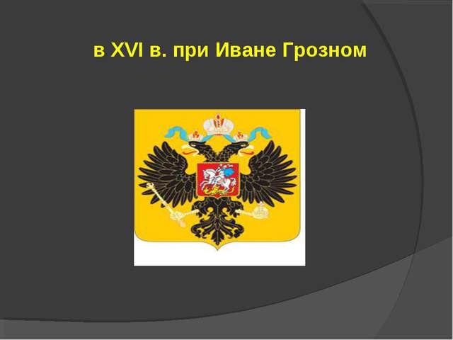 в XVI в. при Иване Грозном