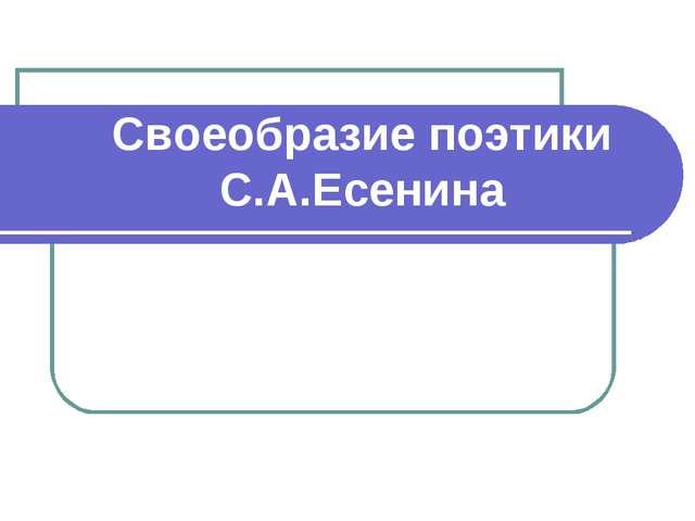 Своеобразие поэтики С.А.Есенина