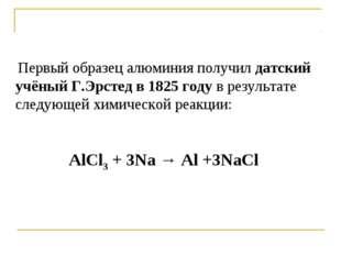 Первый образец алюминия получил датский учёный Г.Эрстед в 1825 году в резуль