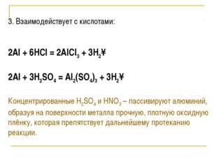 3. Взаимодействует с кислотами:  2Al + 6HCl = 2AlCl3 + 3H2↑ 2Al + 3H2SO4 =